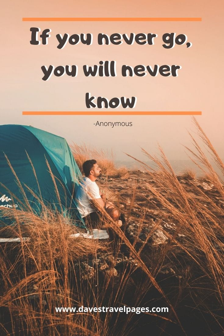 "Quotes about traveling - ""If you never go, you will never know"" -Anonymous"