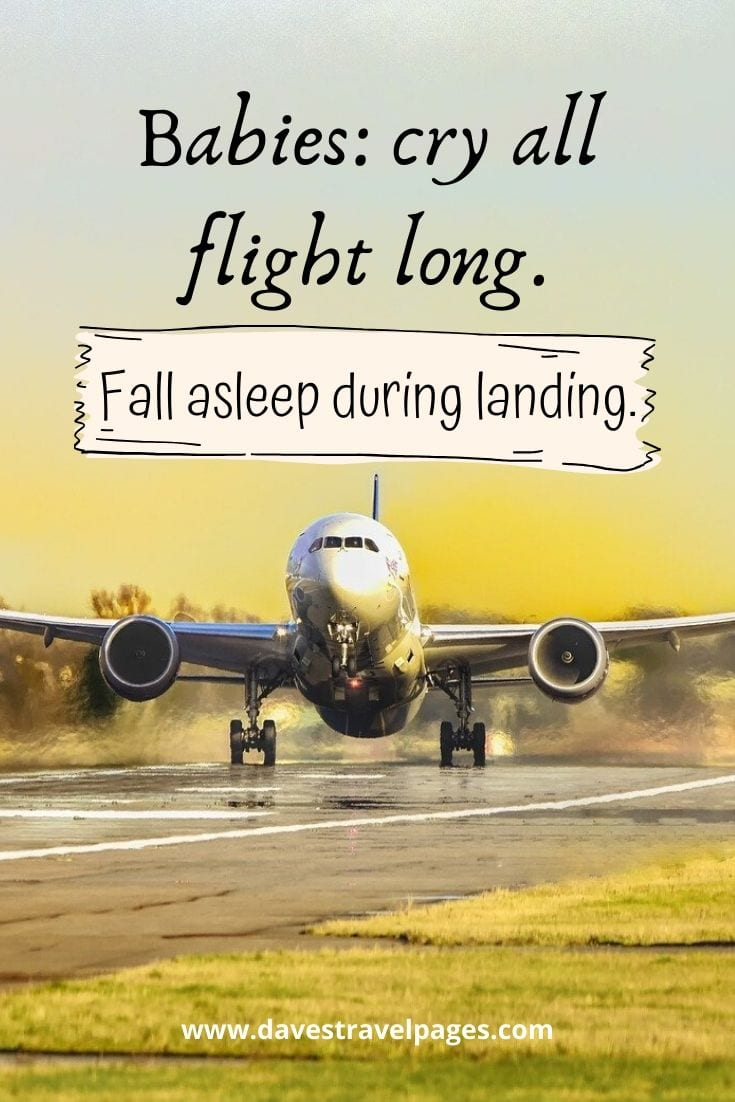 Babies: cry all flight long. Fall asleep during landing.