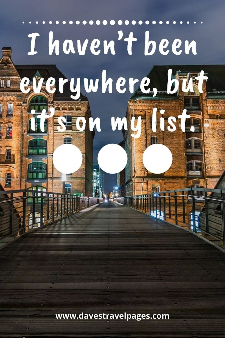 Great travel quote - I haven't been everywhere, but it's on my list.