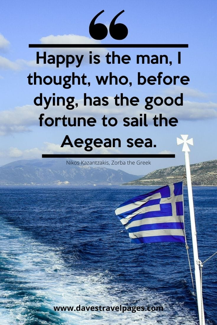 Quotes about Greece - Happy is the man, I thought, who, before dying, has the good fortune to sail the Aegean sea. - Nikos Kazantzakis, Zorba the Greek