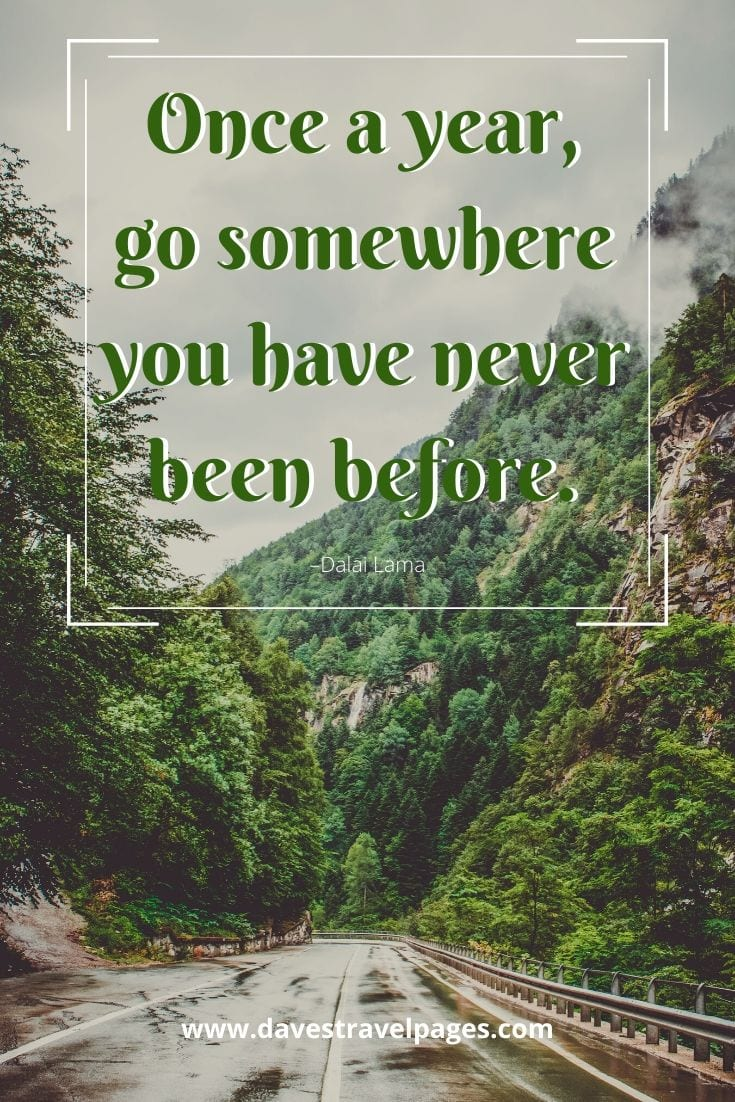 "Well known travel quotes - ""Once a year, go somewhere you have never been before."" –Dalai Lama"
