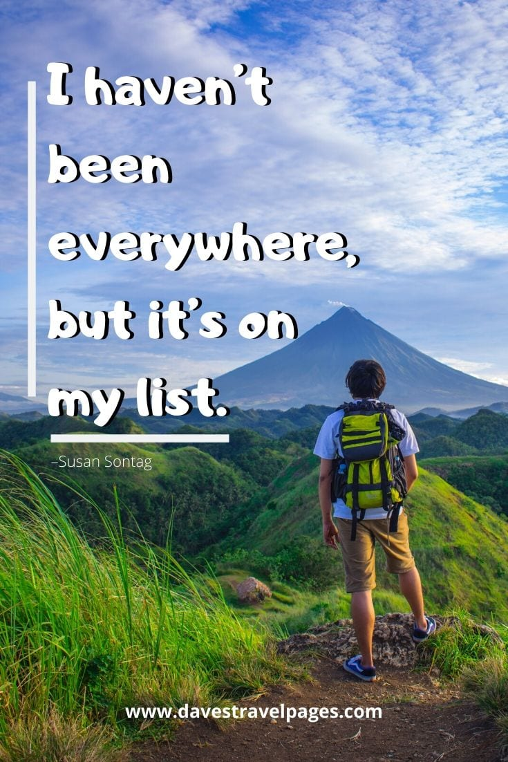 "Travel Captions and sayings - ""I haven't been everywhere, but it's on my list."" –Susan Sontag"