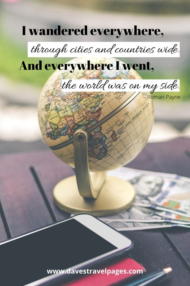 "Wanderlust quotes - ""I wandered everywhere, through cities and countries wide. And everywhere I went, the world was on my side."" – Roman Payne"