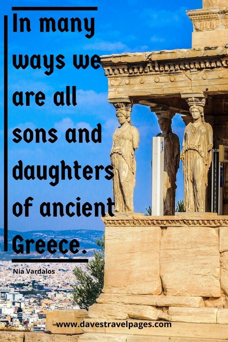 Greece captions: In many ways we are all sons and daughters of ancient Greece. - Nia Vardalos