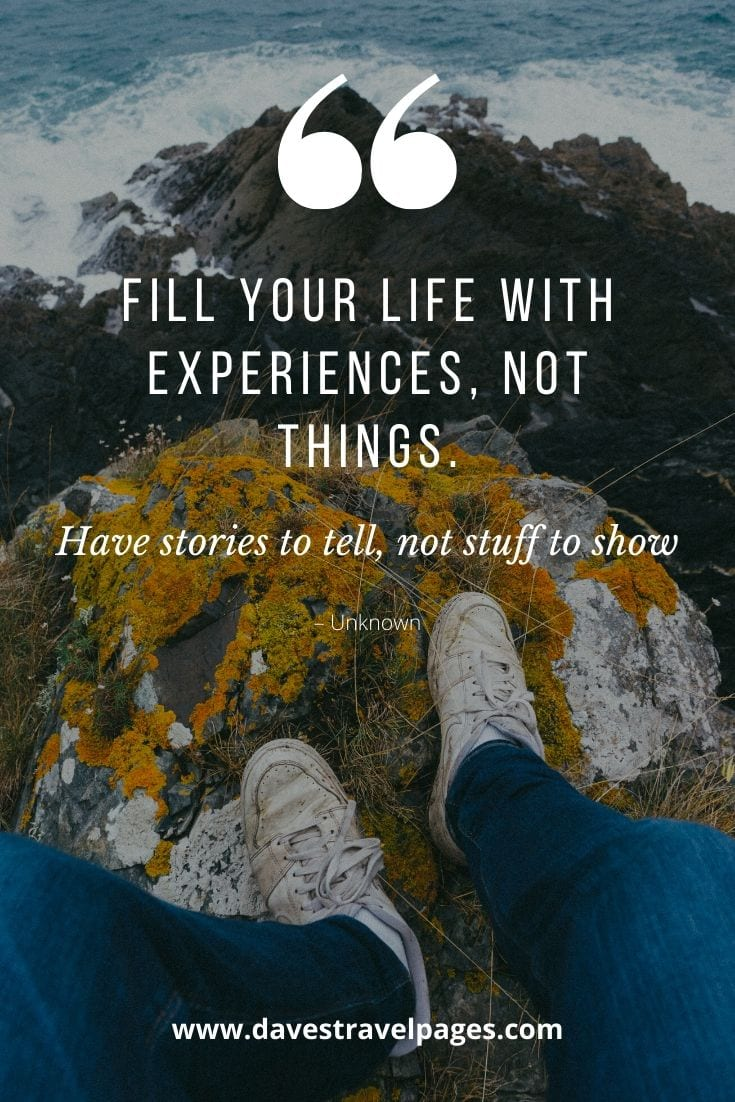 "Experiences not things quote: ""Fill your life with experiences, not things. Have stories to tell, not stuff to show"" – Unknown"