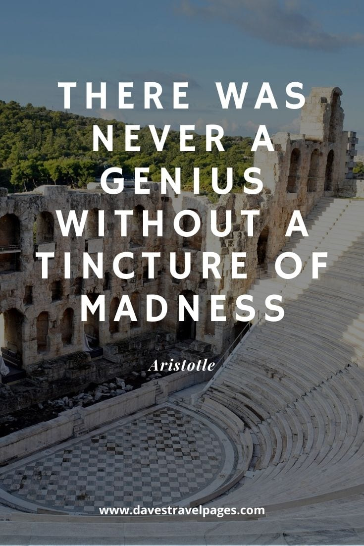 Quotes by Greek Philosophers - There was never a genius without a tincture of madness - Aristotle