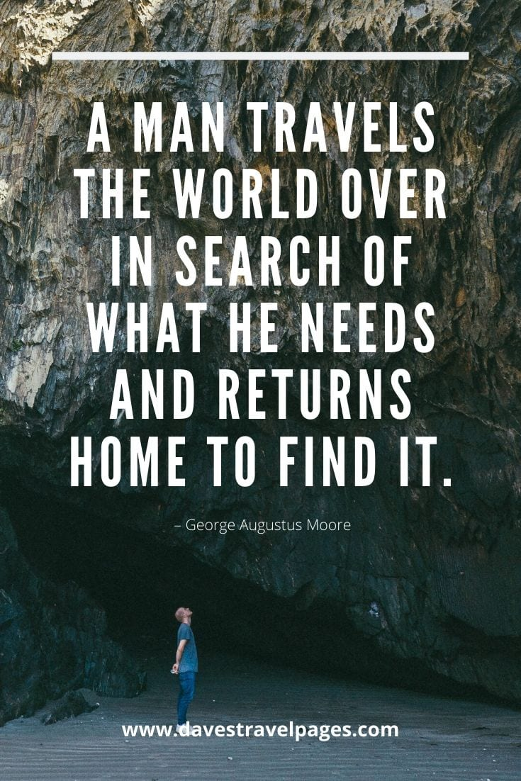 "Travel the world quotes - ""A man travels the world over in search of what he needs and returns home to find it."" – George Augustus Moore"