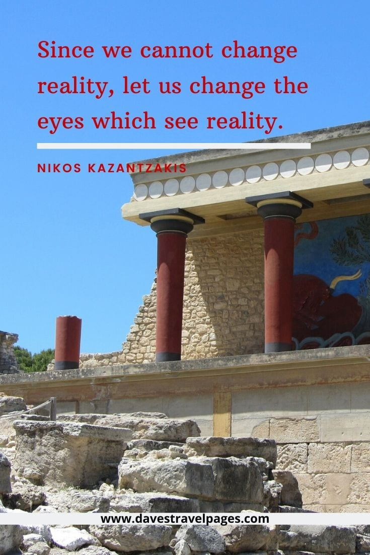 Greece quotes - Since we cannot change reality, let us change the eyes which see reality. - Nikos Kazantzakis