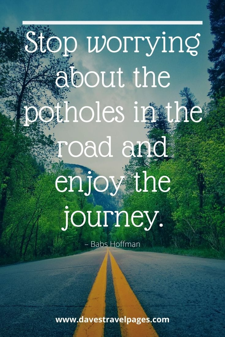 "Enjoy the journey quote - ""Stop worrying about the potholes in the road and enjoy the journey."" – Babs Hoffman"