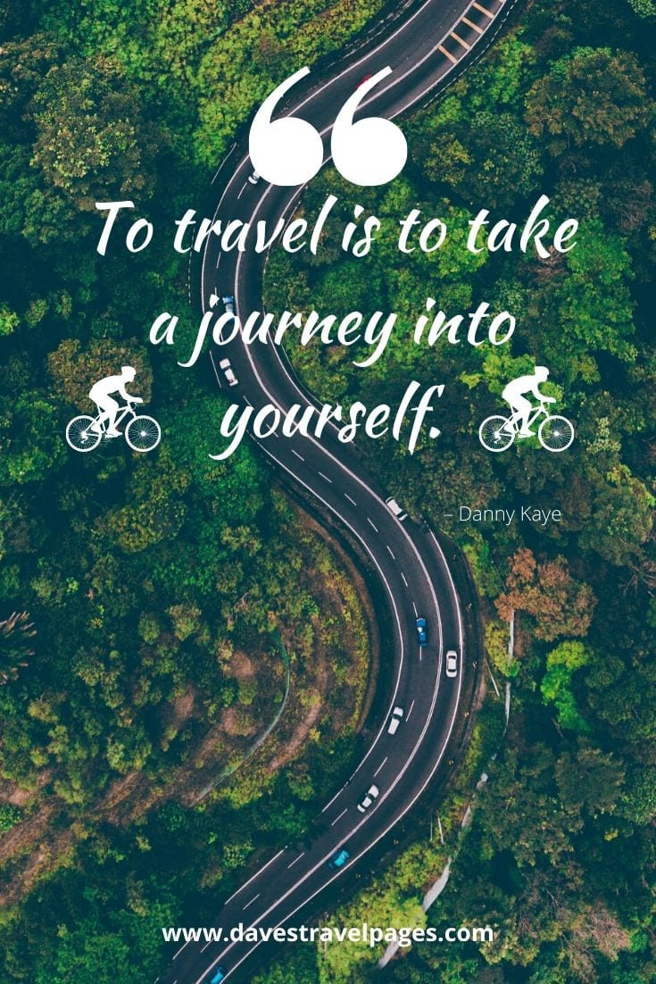 "Travel and Journey Quotes - ""To travel is to take a journey into yourself."" – Danny Kaye"