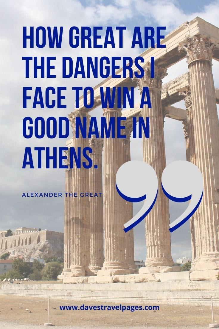 Alexander the Great Quote - How great are the dangers I face to win a good name in Athens.
