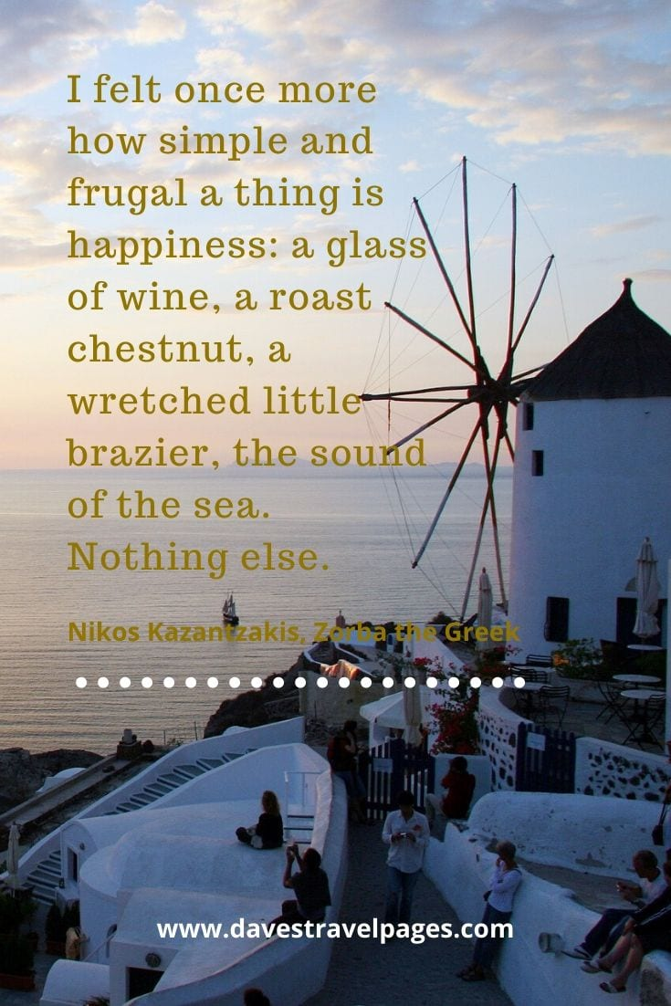 Zorba the Greek quotes - I felt once more how simple and frugal a thing is happiness: a glass of wine, a roast chestnut, a wretched little brazier, the sound of the sea. Nothing else. - Nikos Kazantzakis