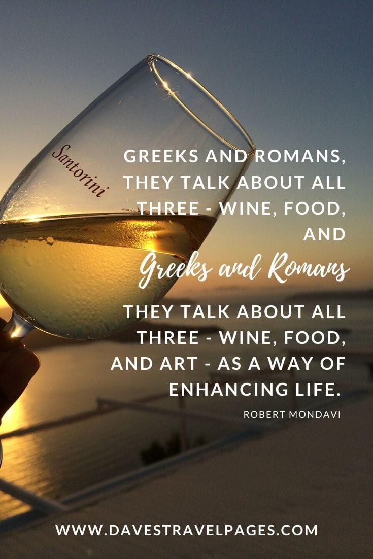 Food and Wine Quotes - If you go back to the Greeks and Romans, they talk about all three - wine, food, and art - as a way of enhancing life. - Robert Mondavi