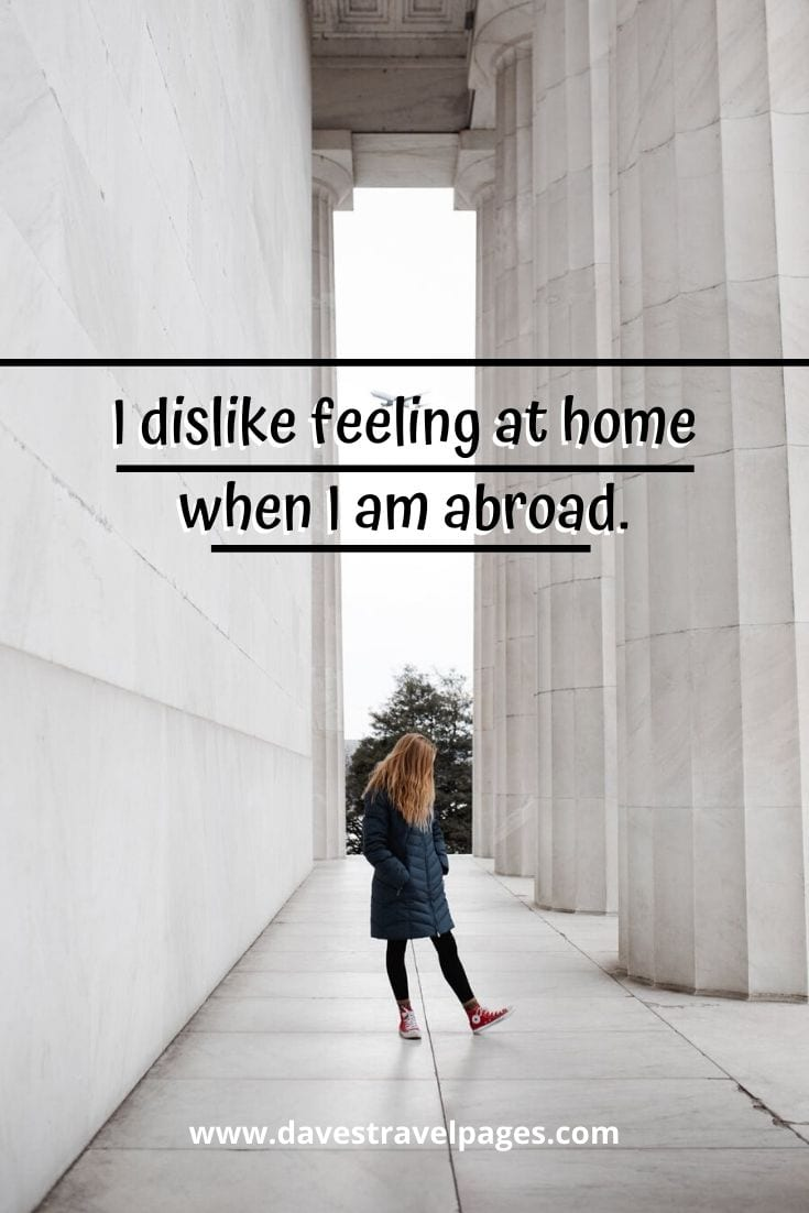 "Travel thoughts: ""I dislike feeling at home when I am abroad."" – George Bernard Shaw"