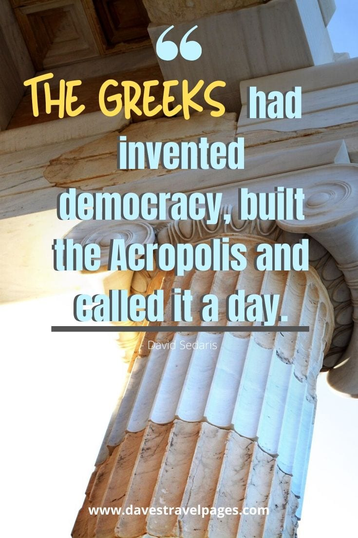 The Greeks had invented democracy, built the Acropolis and called it a day. - David Sedaris