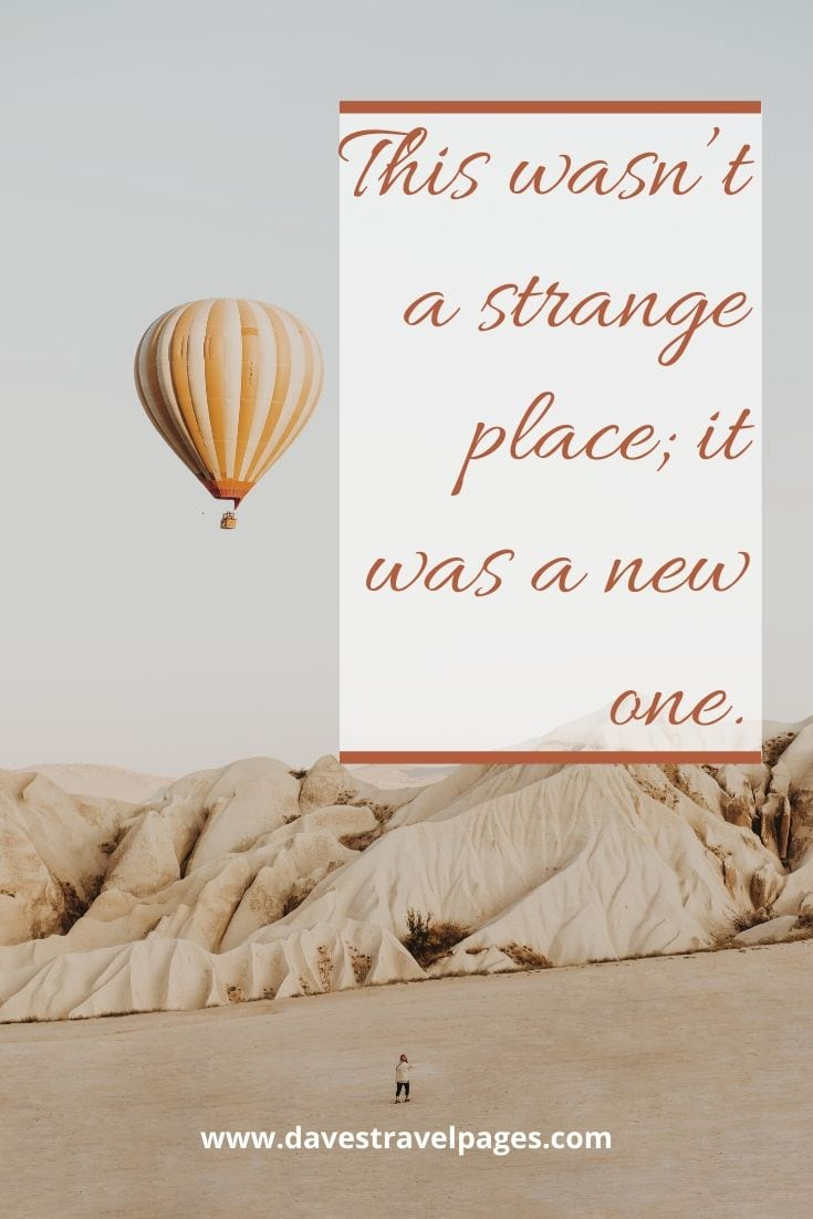 """This wasn't a strange place; it was a new one."" – Paulo Coelho"