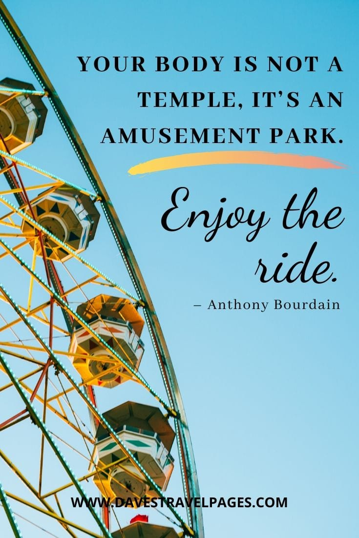"Quotes about life's journey - ""Your body is not a temple, it's an amusement park. Enjoy the ride."" – Anthony Bourdain"