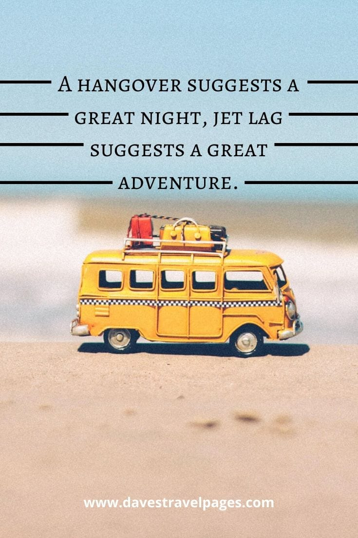 "Quotes about jet lag: ""A hangover suggests a great night, jet lag suggests a great adventure."" — J.D. Andrews"