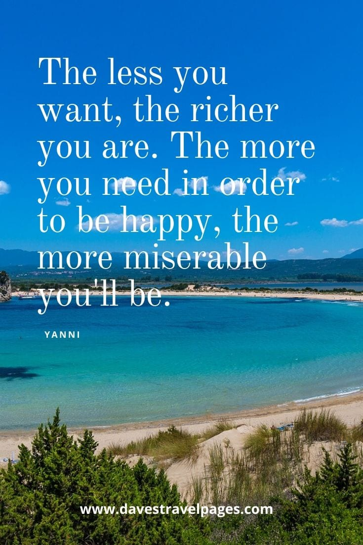 Philosophical quotes - The less you want, the richer you are. The more you need in order to be happy, the more miserable you'll be. - Yanni