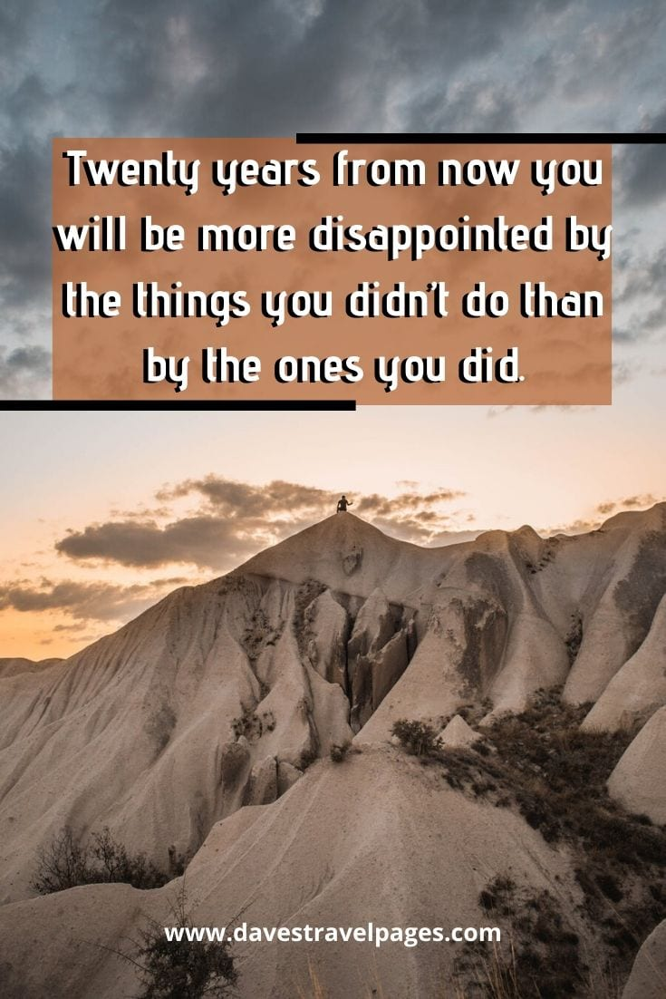 "Mark Twain Quotes - ""Twenty years from now you will be more disappointed by the things you didn't do than by the ones you did."" ― Mark Twain"