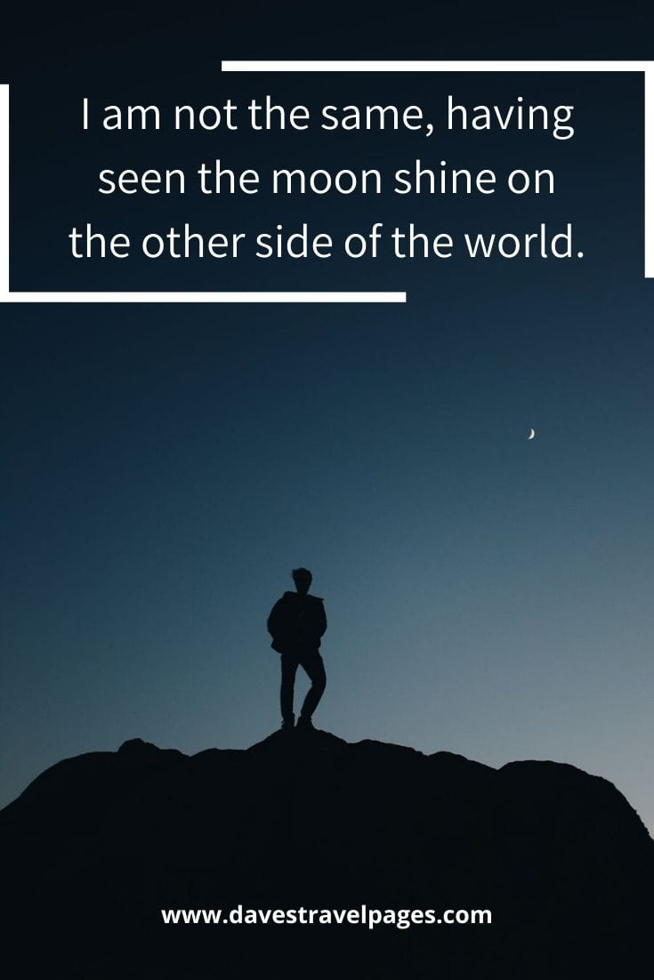 "Inspiring quotes about travel - ""I am not the same, having seen the moon shine on the other side of the world."" – Mary Anne Radmacher"