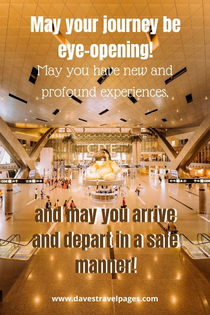 Travel greetings and sayings - May your journey be eye-opening! May you have new and profound experiences, and may you arrive and depart in a safe manner!
