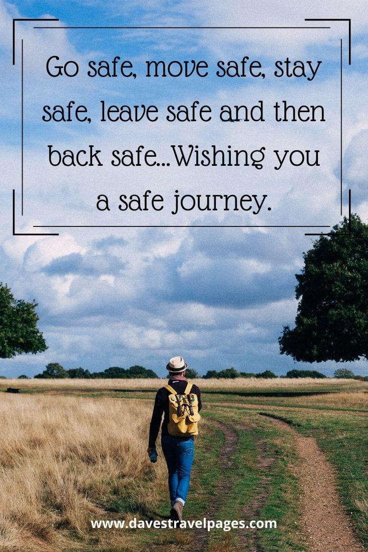 Best safe journey quote - Go safe, move safe, stay safe, leave safe and then back safe…Wishing you a safe journey.