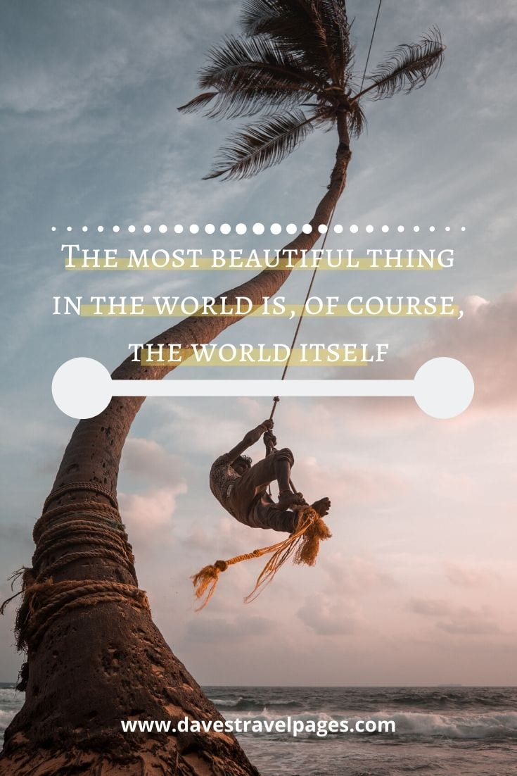 "Beautoiful world quotes - ""The most beautiful thing in the world is, of course, the world itself"" — Wallace Stevens"