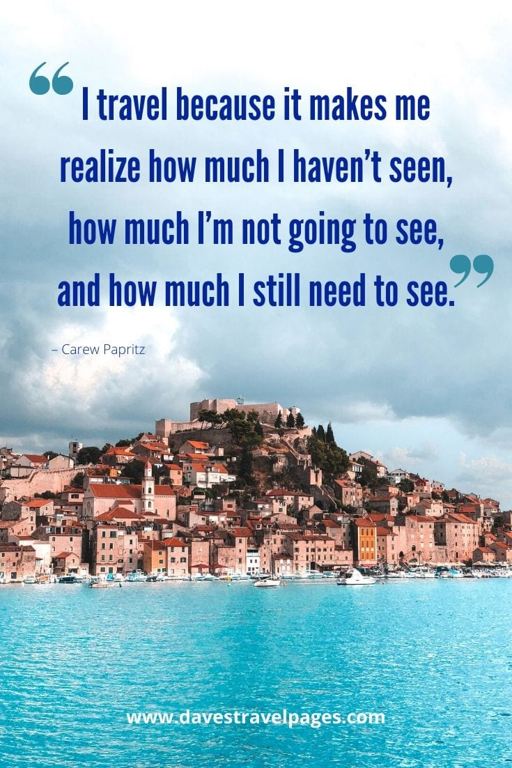 "Quotes about travel -""I travel because it makes me realize how much I haven't seen, how much I'm not going to see, and how much I still need to see."" – Carew Papritz"
