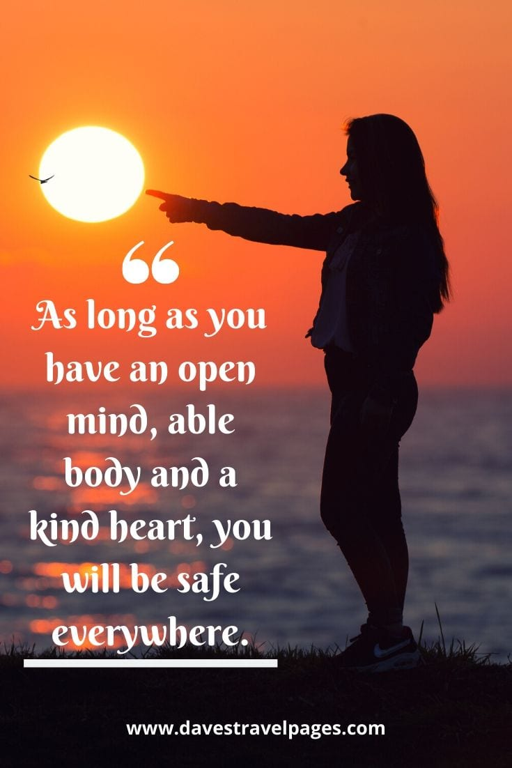 Happy journey sayings - As long as you have an open mind, able body and a kind heart, you will be safe everywhere.
