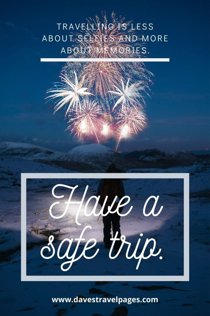 Safe Trip Quotes - Travelling is less about selfies and more about memories. Have a safe trip.