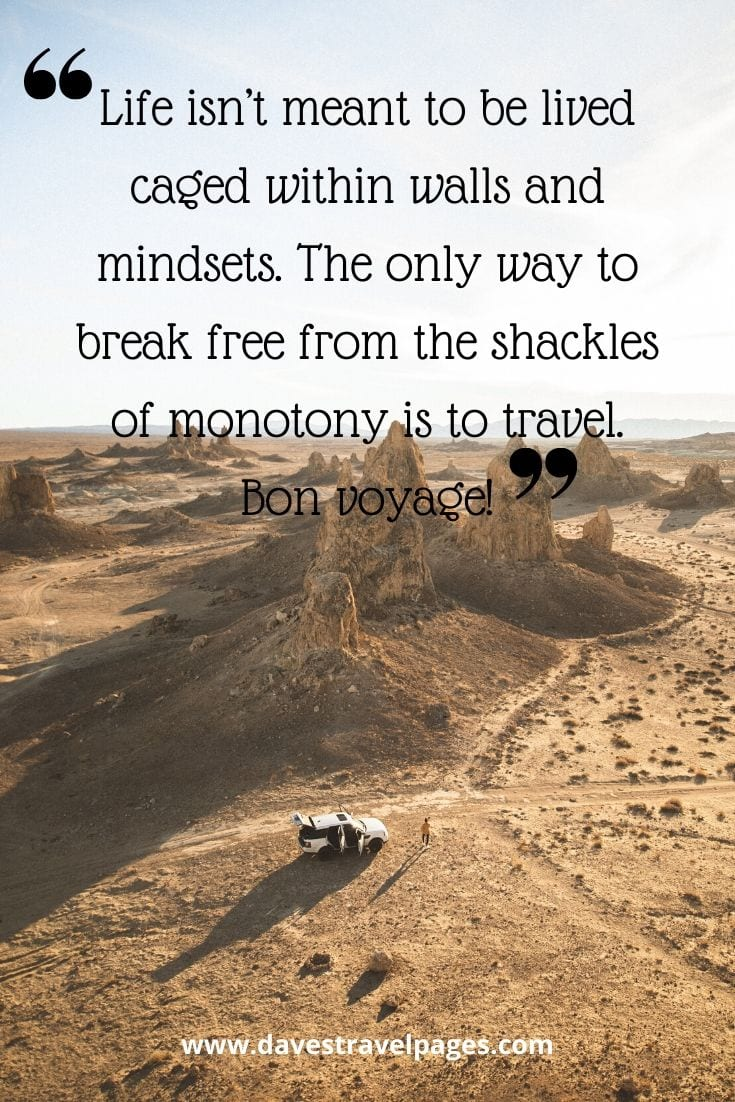 Bon Voyage quotes - Life isn't meant to be lived caged within walls and mindsets. The only way to break free from the shackles of monotony is to travel. Bon voyage!