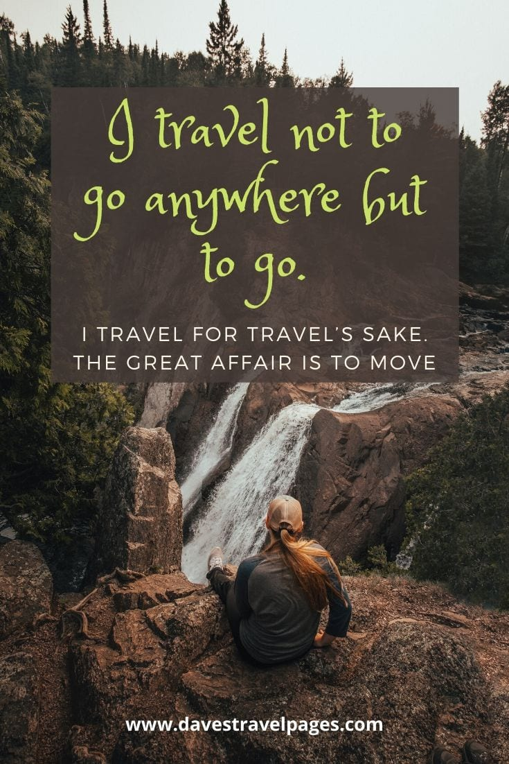 "Best travel captions - ""I travel not to go anywhere but to go. I travel for travel's sake. The great affair is to move."" – Robert Louis Stevenson"
