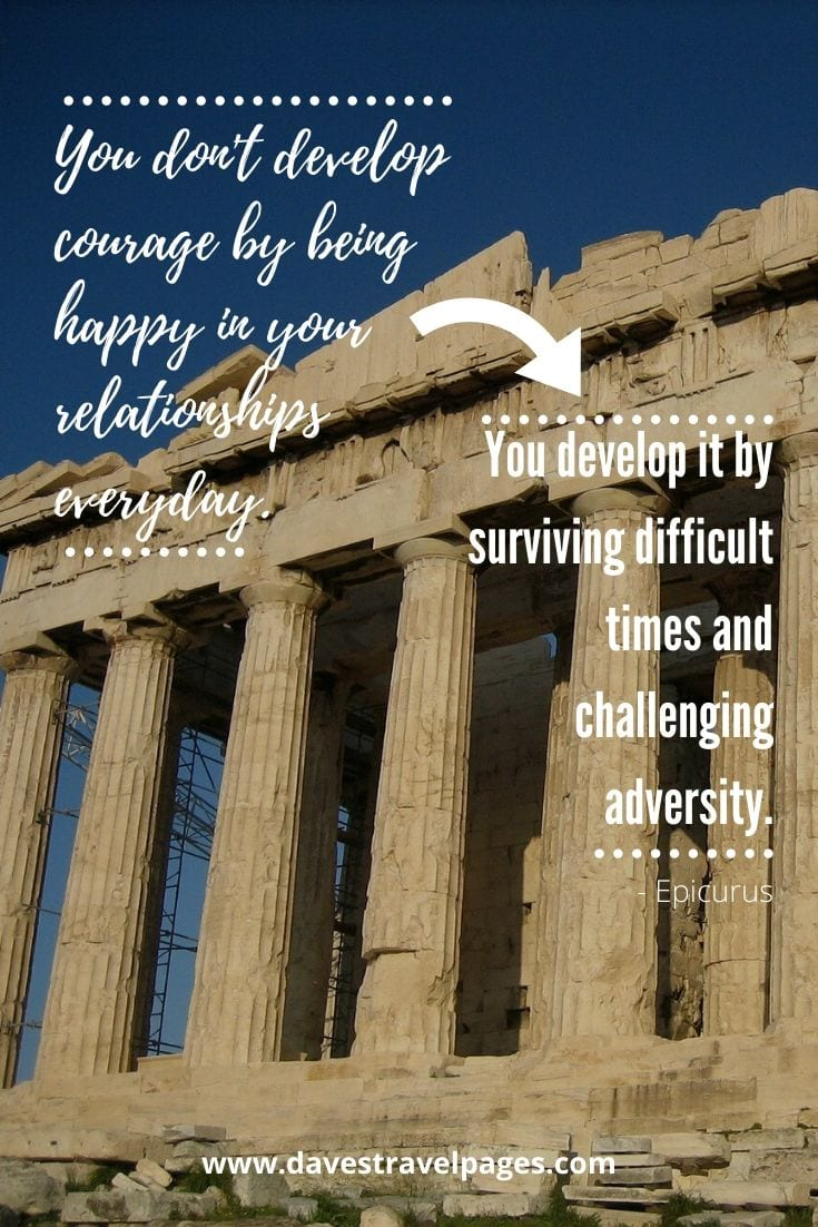 Inspiring quotes about Greece - You don't develop courage by being happy in your relationships everyday. You develop it by surviving difficult times and challenging adversity. - Epicurus