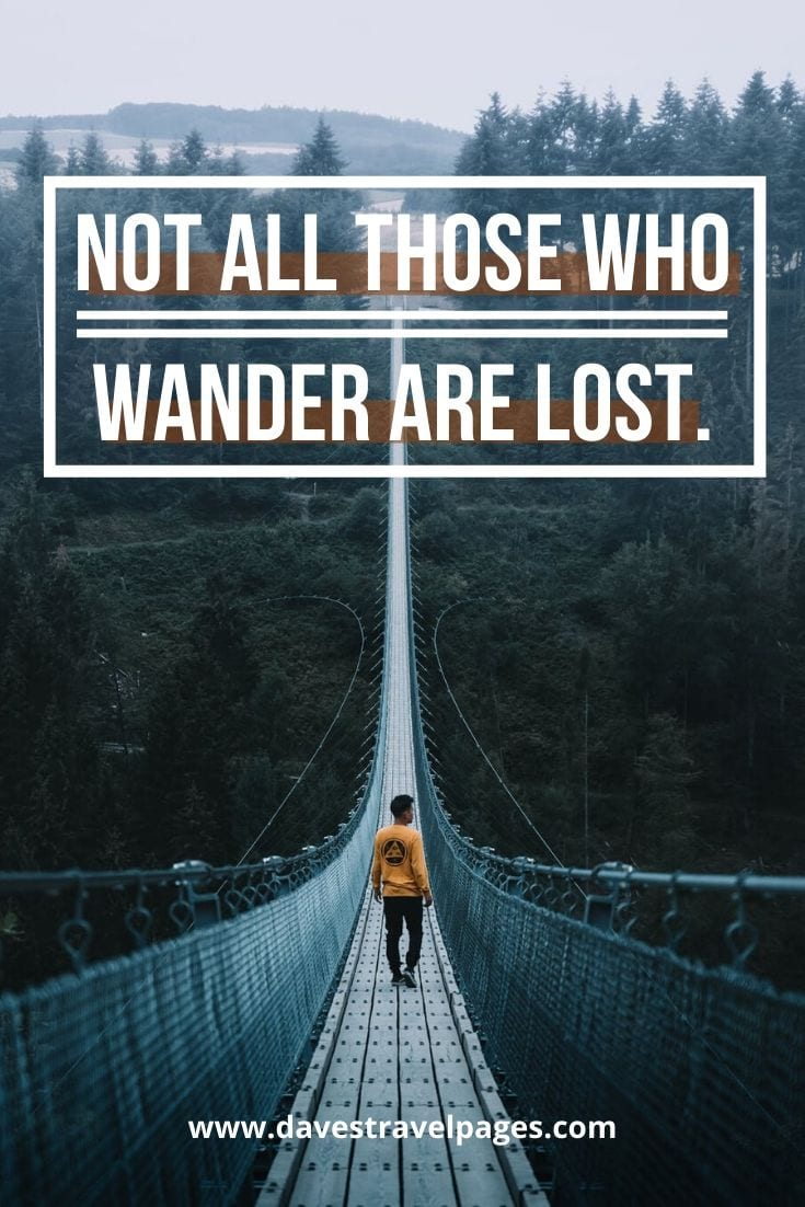 """Not All Those Who Wander Are Lost.""– J.R.R. Tolkien."