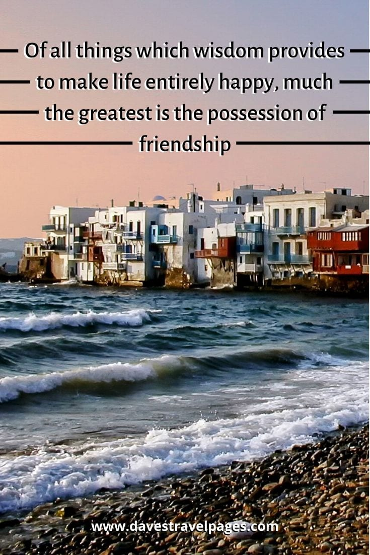 Top Greece Quotes: Of all things which wisdom provides to make life entirely happy, much the greatest is the possession of friendship - Epicurus
