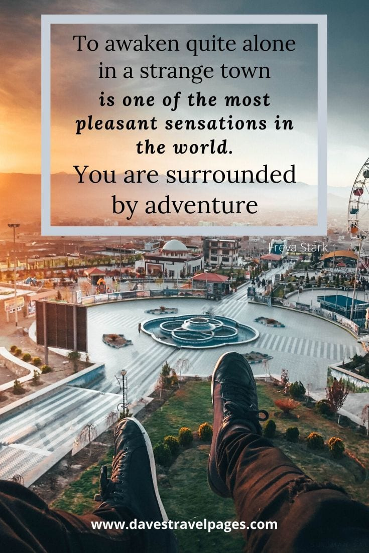 "Happy Adventure Captions: ""To awaken quite alone in a strange town is one of the most pleasant sensations in the world. You are surrounded by adventure"" – Freya Stark"