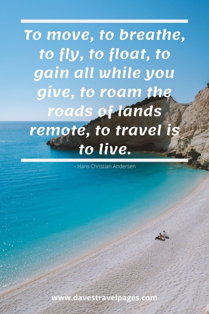 "Top travel captions: ""To move, to breathe, to fly, to float, to gain all while you give, to roam the roads of lands remote, to travel is to live."" – Hans Christian Andersen"