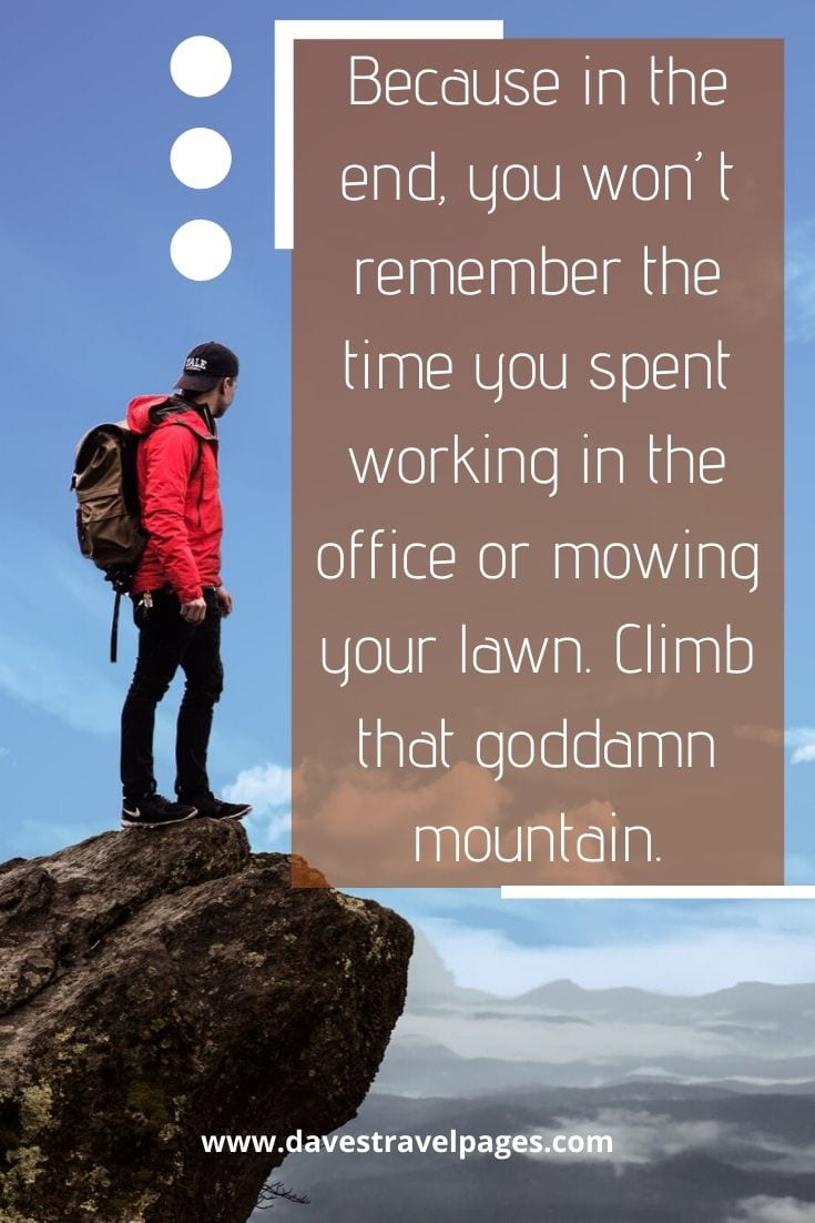 "Mountain Quotes - ""Because in the end, you won't remember the time you spent working in the office or mowing your lawn. Climb that goddamn mountain."" ― Jack Kerouac"