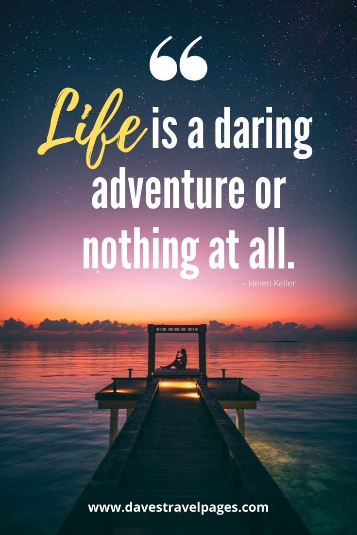 "Top adventure captions: ""Life is a daring adventure or nothing at all."" – Helen Keller"