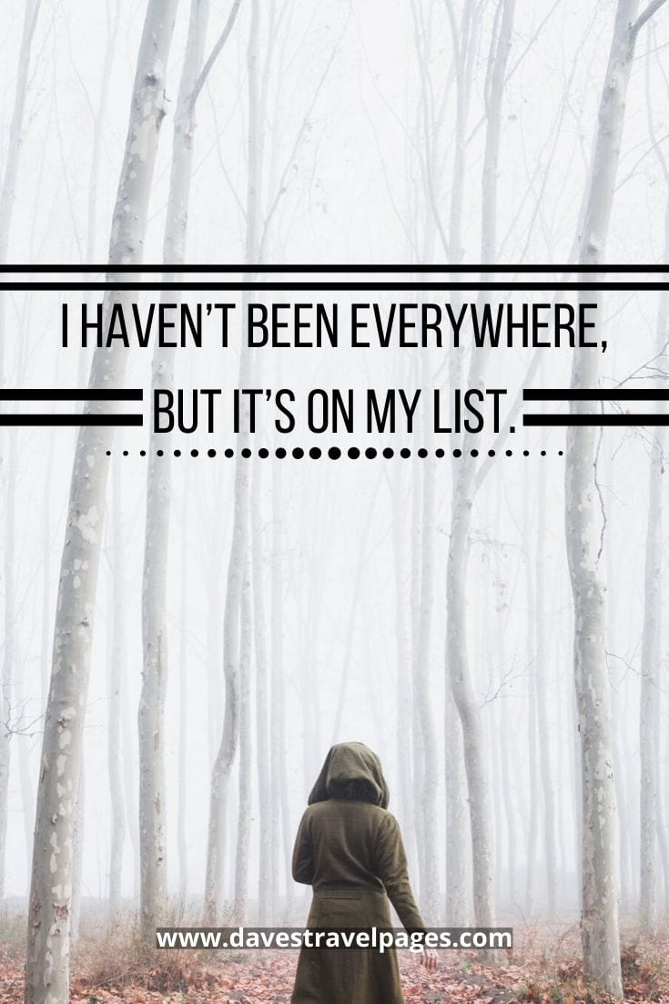 "Bucket list travel quotes - ""I Haven't Been Everywhere, But It's On My List.""– Susan Sontag."