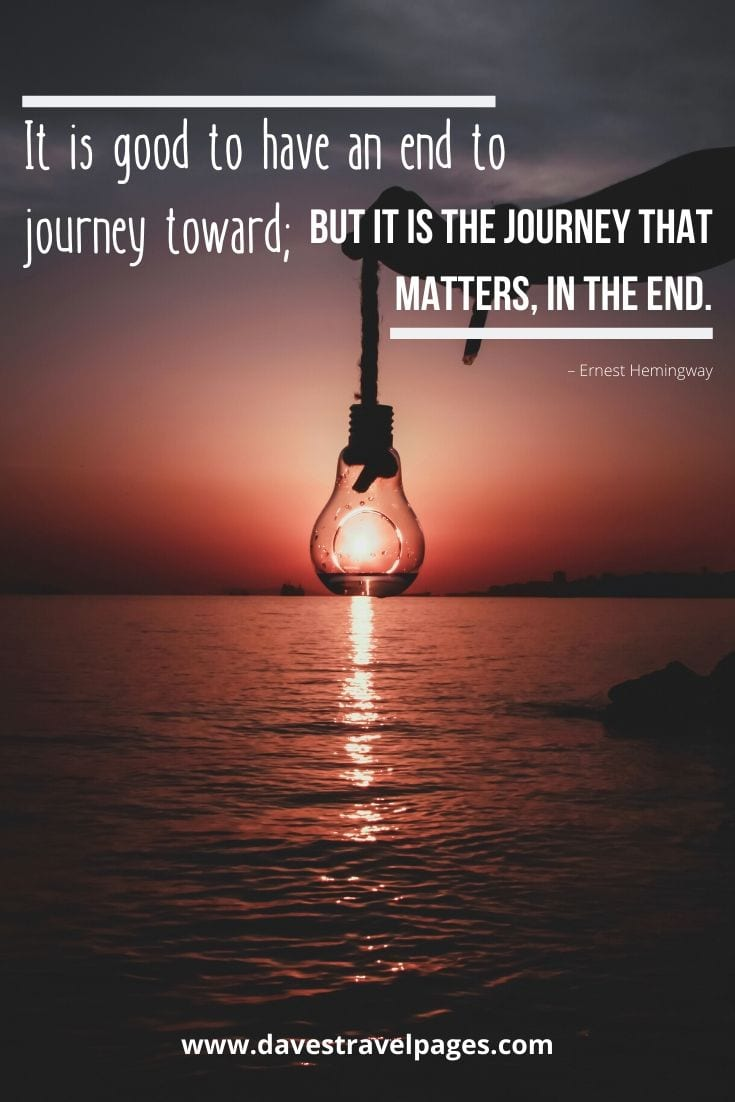 "Journey quotes and sayings: ""It is good to have an end to journey toward; but it is the journey that matters, in the end."" – Ernest Hemingway"