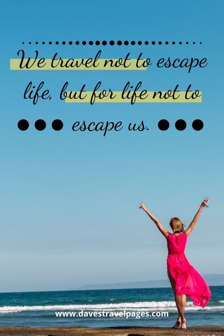 """We travel not to escape life, but for life not to escape us."" – Anonymous"