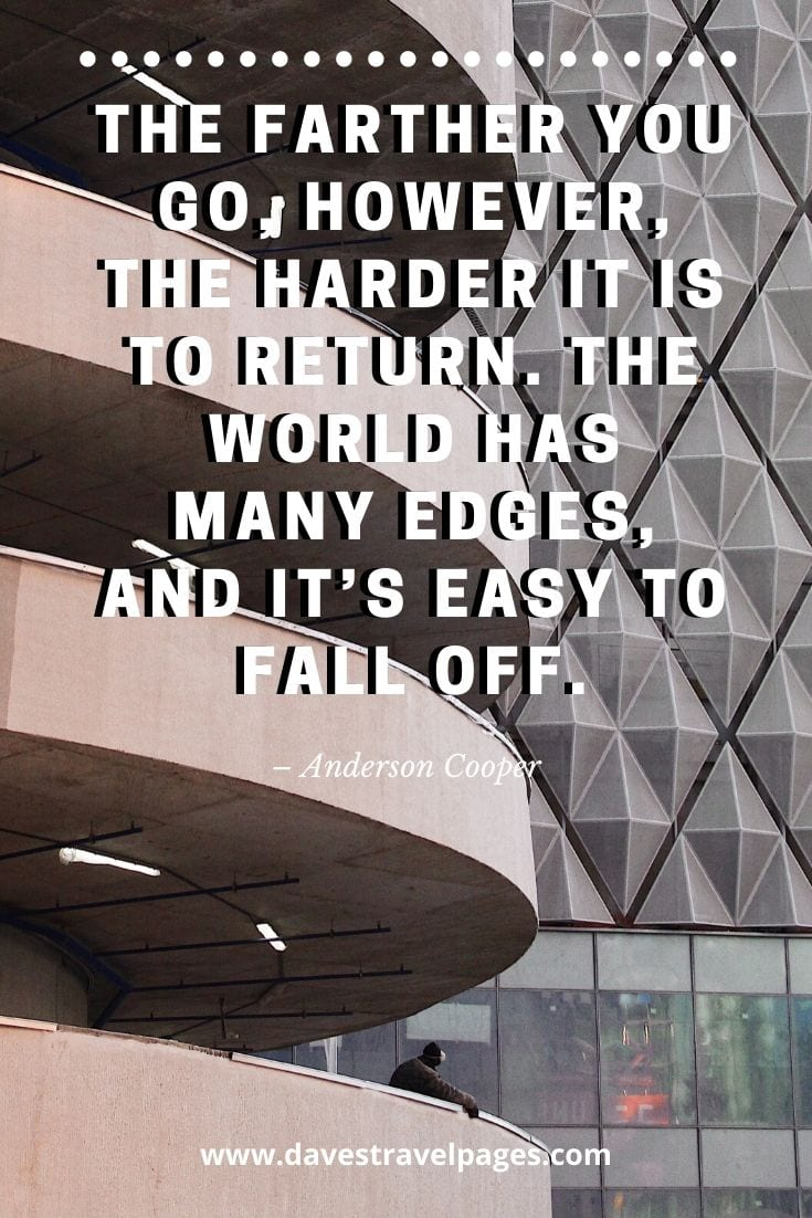 "Journey quote - ""The farther you go, however, the harder it is to return. The world has many edges, and it's easy to fall off."" – Anderson Cooper"