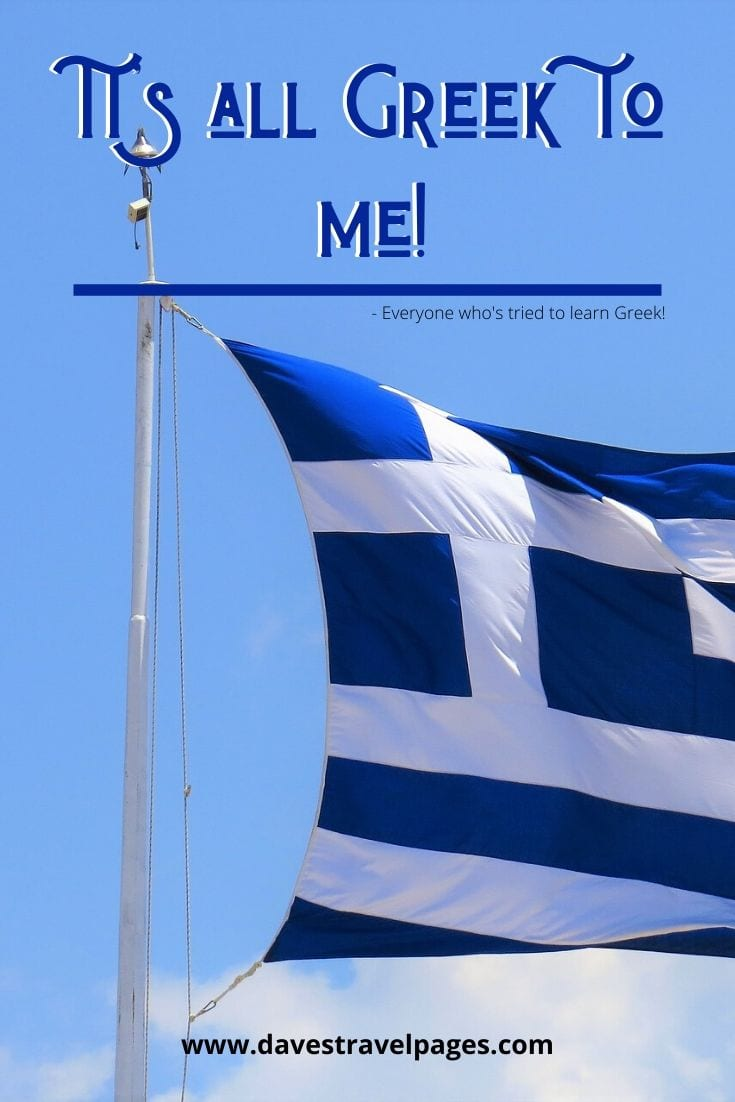 It's all Greek to me! - Everyone who's tried to learn Greek!