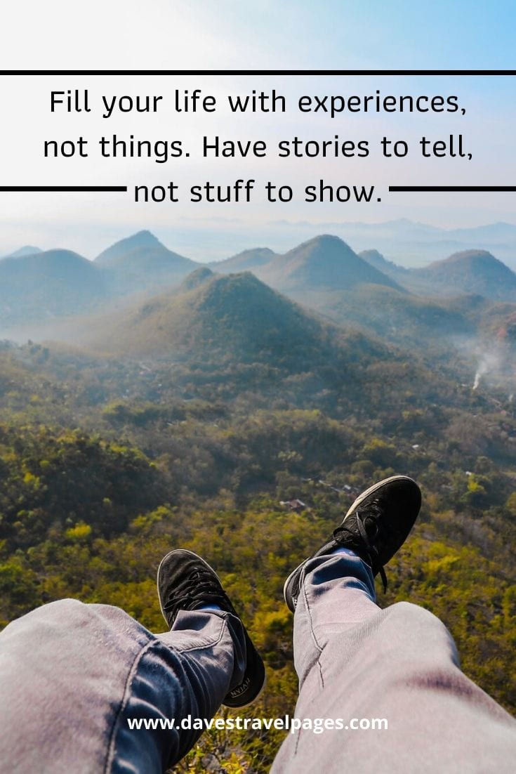 """Fill your life with experiences, not things. Have stories to tell, not stuff to show."" –Unknown"