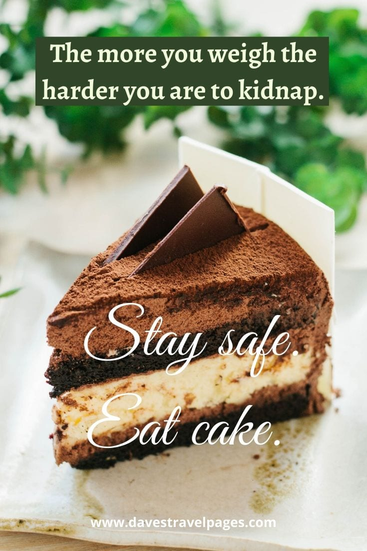 "Funny travel quote: ""The more you weigh the harder you are to kidnap. Stay safe. Eat cake."" – Unknown"