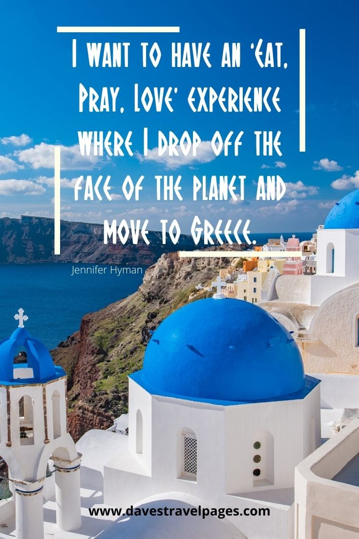 Eat Pray Love Quote - I want to have an 'Eat, Pray, Love' experience where I drop off the face of the planet and move to Greece. - Jennifer Hyman