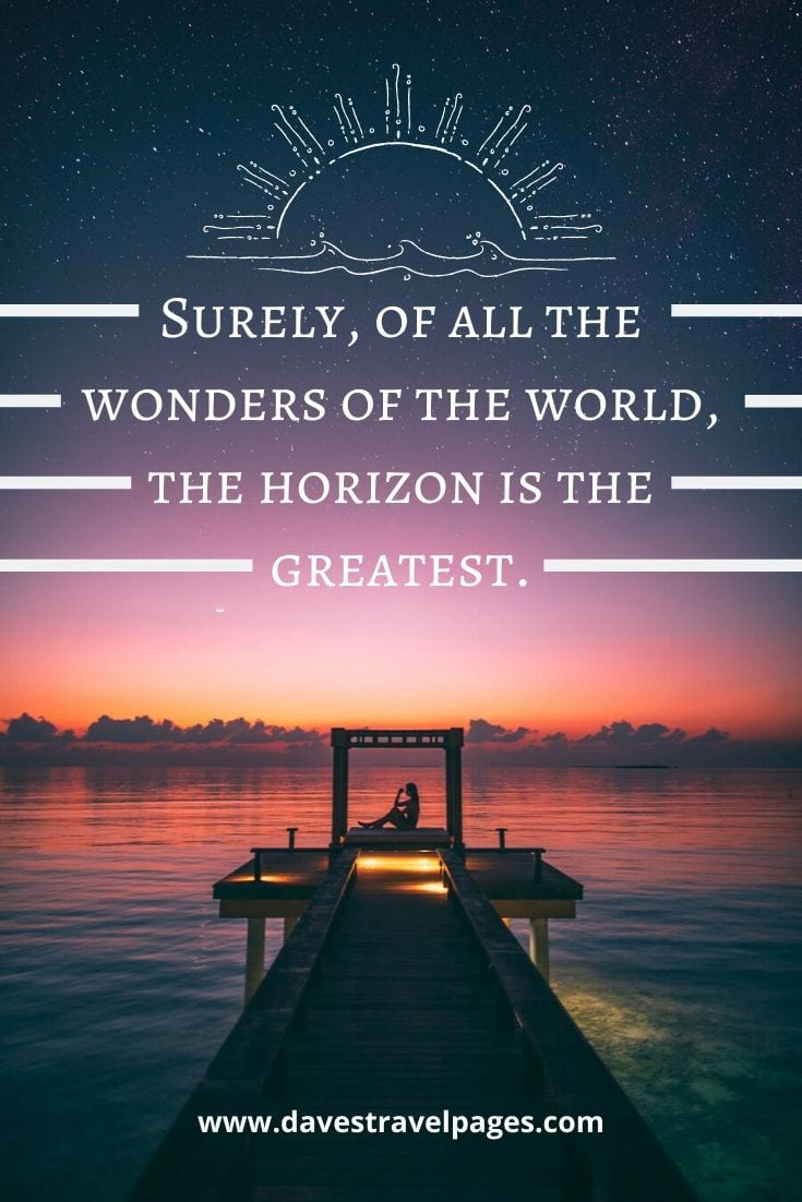 "Travel captions - ""Surely, of all the wonders of the world, the horizon is the greatest."" – Freya Stark"