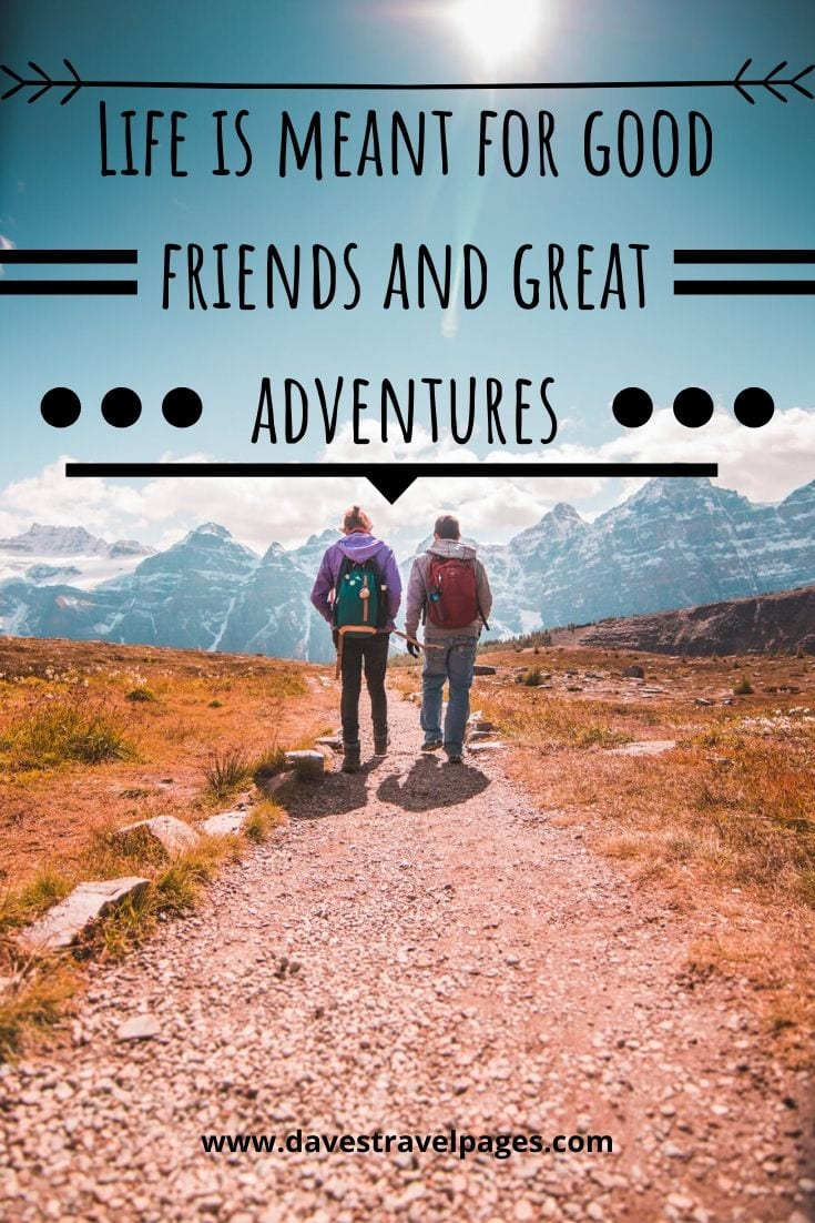 """Life is meant for good friends and great adventures"" – Anonymous"